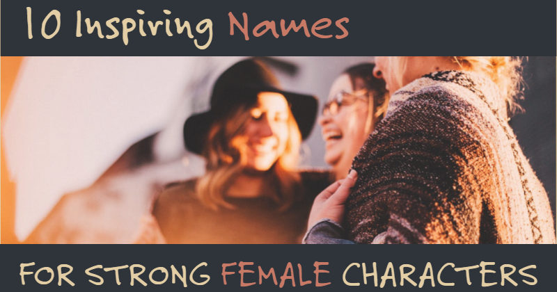 10 Inspiring Names For Strong Female Characters