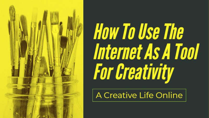 A Creative Life Online: How To Use The Internet As A Creative Tool