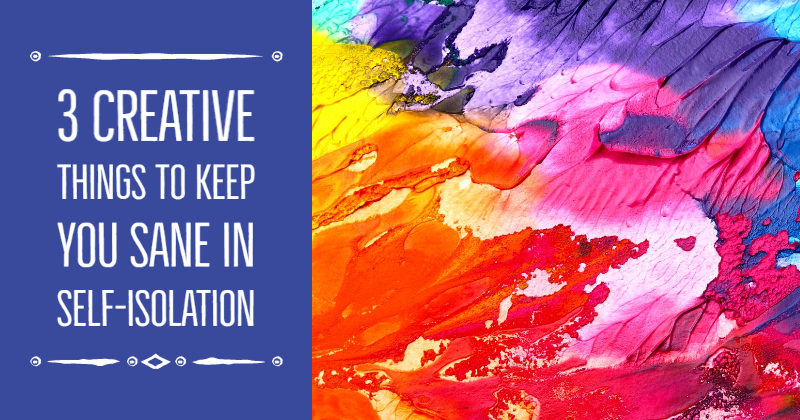 3 Creative Things To Keep You Sane In Self-Isolation