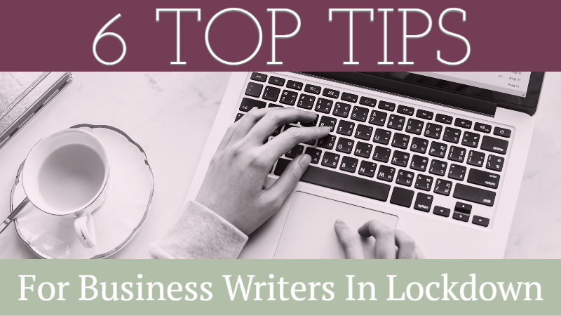6 Top Tips For Business Writers In Lockdown