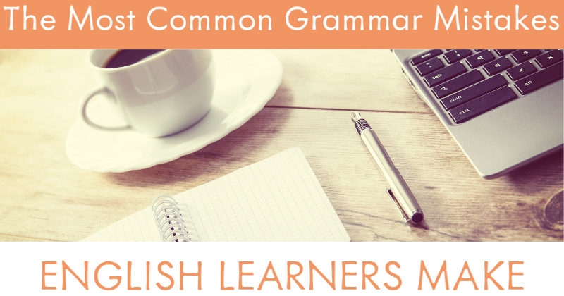 The Most Common Grammar Mistakes English Learners Make