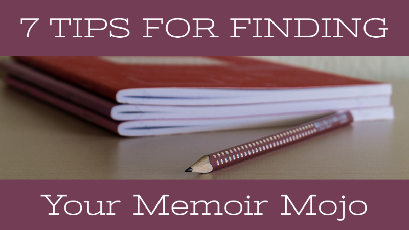 7 Tips For Finding Your Memoir Mojo