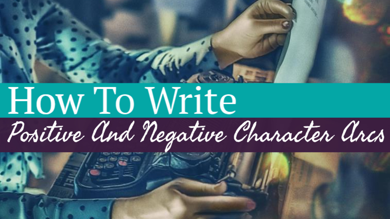 How To Write Positive And Negative Character Arcs