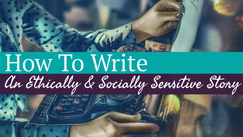How To Write An Ethically & Socially Sensitive Story