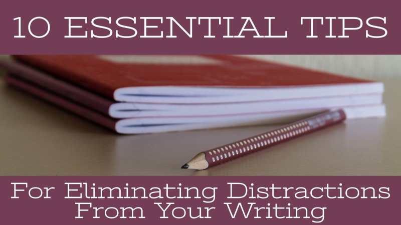 10 Essential Tips For Eliminating Distractions From Your Writing