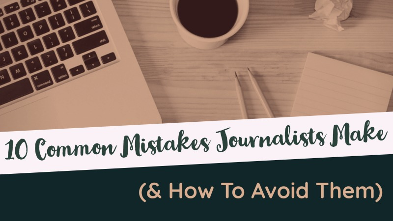 10 Common Mistakes Journalists Make (& How To Avoid Them)