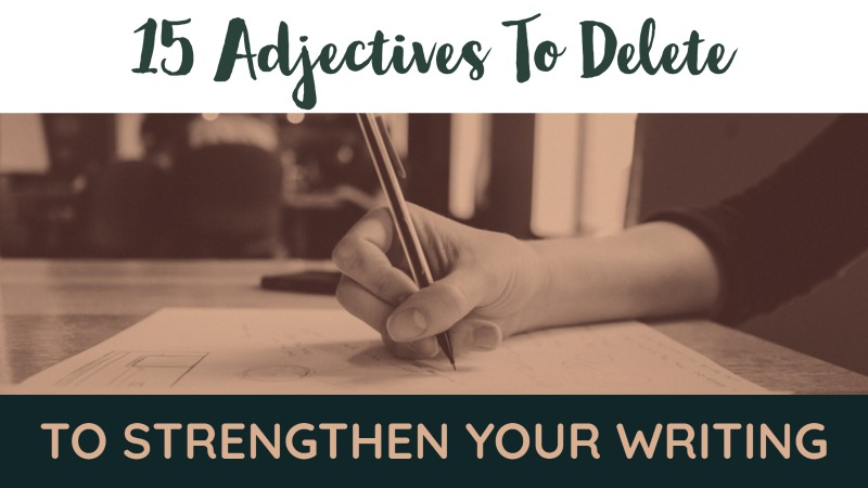 15 Adjectives To Delete To Strengthen Your Writing Immediately