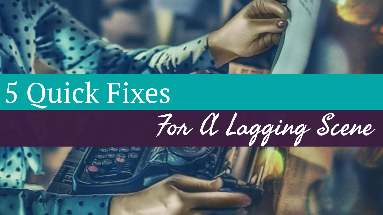 5 Quick Fixes For A Lagging Scene