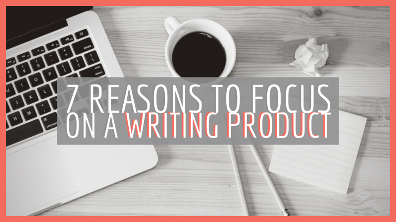 7 Reasons To Focus On A Writing Product