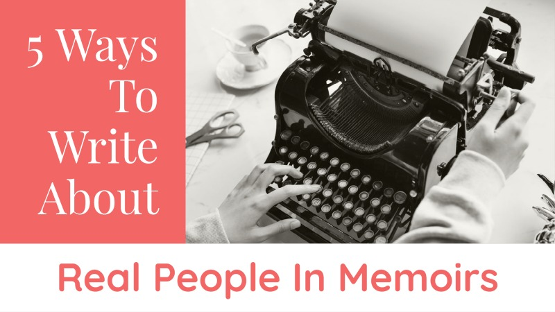 5 Ways To Write About Real People In Memoirs