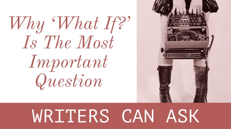 7 Reasons Why 'What If?' Is The Most Important Question You Can Ask As A Writer