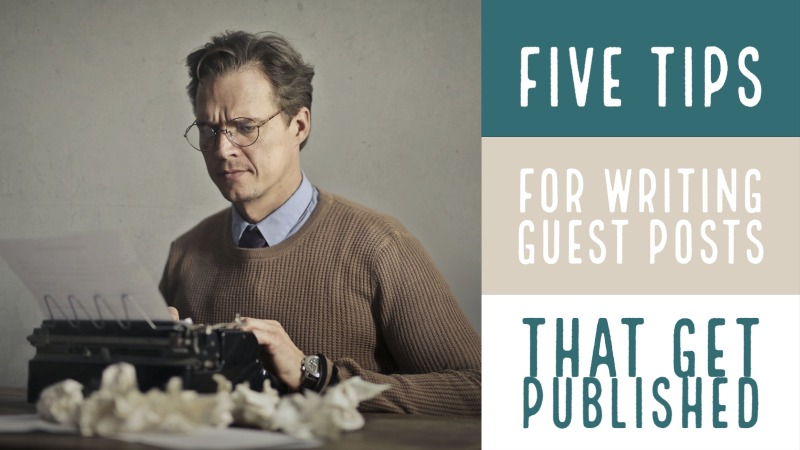 5 Tips For Writing Guest Posts That Get Published