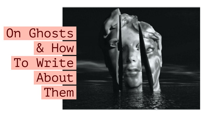 On Ghosts & How to Write About Them