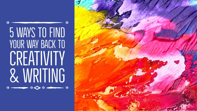 5 Ways To Find Your Way Back To Creativity & Writing