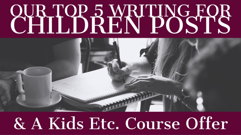 Our Top 5 Writing For Children Posts & A Kids Etc Course Offer