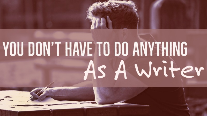 You Don't Have To Do Anything As A Writer